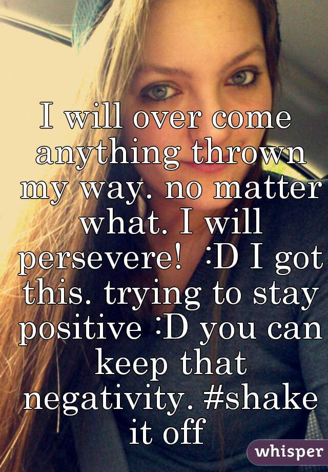 I will over come anything thrown my way. no matter what. I will persevere!  :D I got this. trying to stay positive :D you can keep that negativity. #shake it off