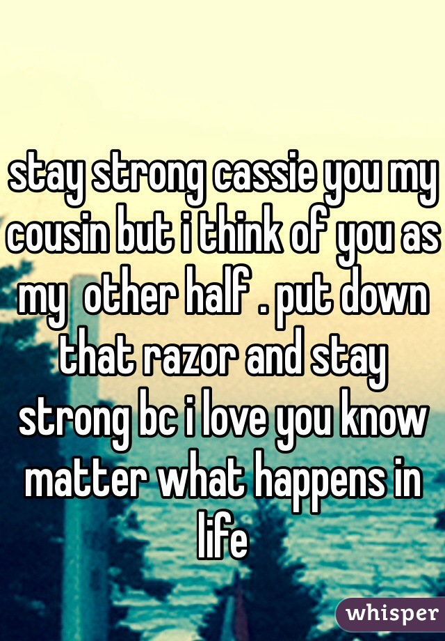 stay strong cassie you my cousin but i think of you as my  other half . put down that razor and stay strong bc i love you know matter what happens in life