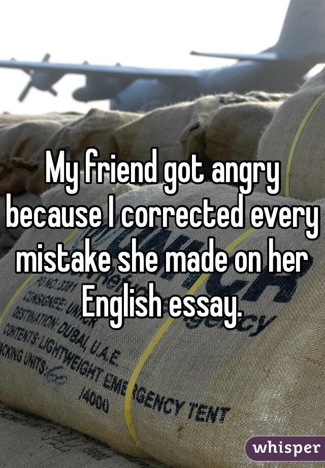 My friend got angry because I corrected every mistake she made on her English essay.