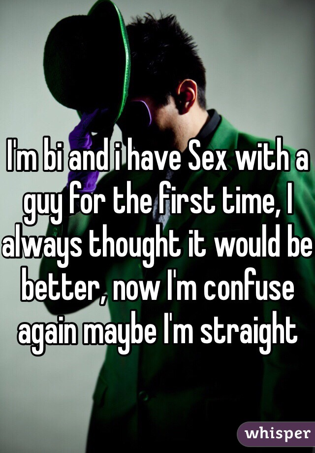 I'm bi and i have Sex with a guy for the first time, I always thought it would be better, now I'm confuse again maybe I'm straight