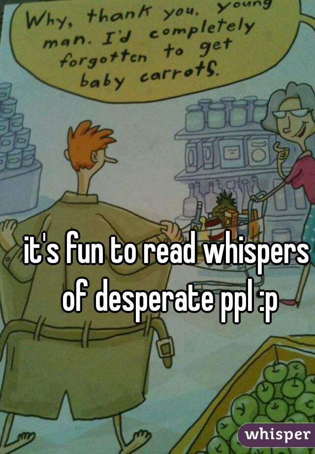 it's fun to read whispers of desperate ppl :p