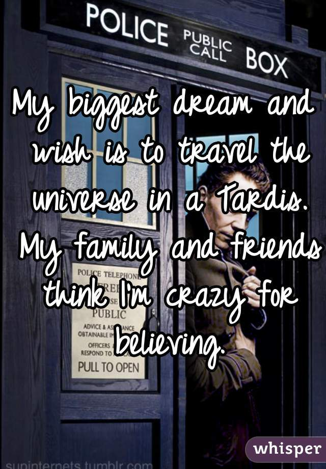 My biggest dream and wish is to travel the universe in a Tardis. My family and friends think I'm crazy for believing.