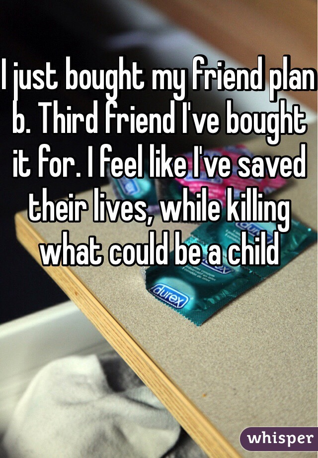 I just bought my friend plan b. Third friend I've bought it for. I feel like I've saved their lives, while killing what could be a child