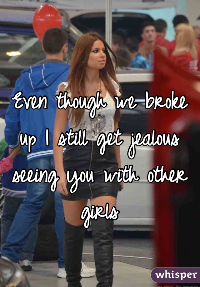Even though we broke up I still get jealous seeing you with other girls