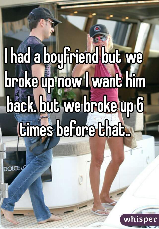 I had a boyfriend but we broke up now I want him back. but we broke up 6 times before that..