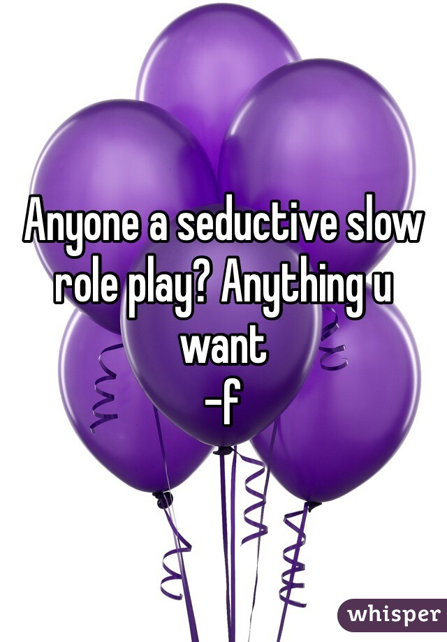 Anyone a seductive slow role play? Anything u want  -f