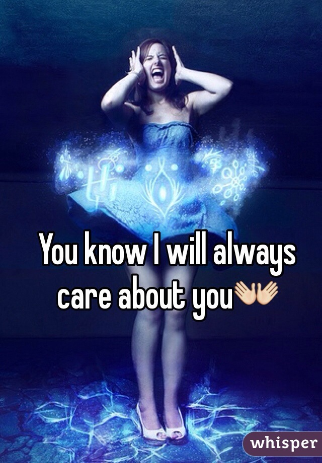 You know I will always care about you👐
