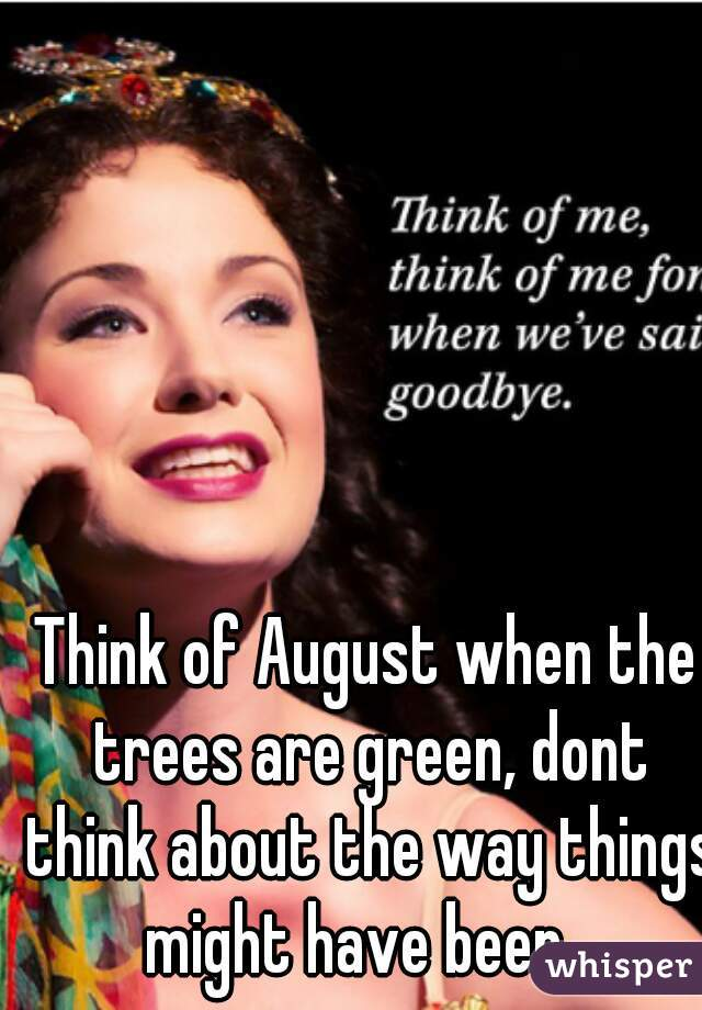 Think of August when the trees are green, dont think about the way things might have been...