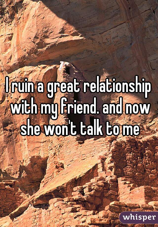 I ruin a great relationship with my friend. and now she won't talk to me