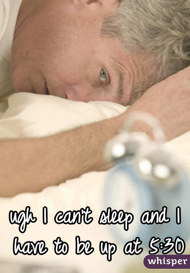 ugh I can't sleep and I have to be up at 5:30