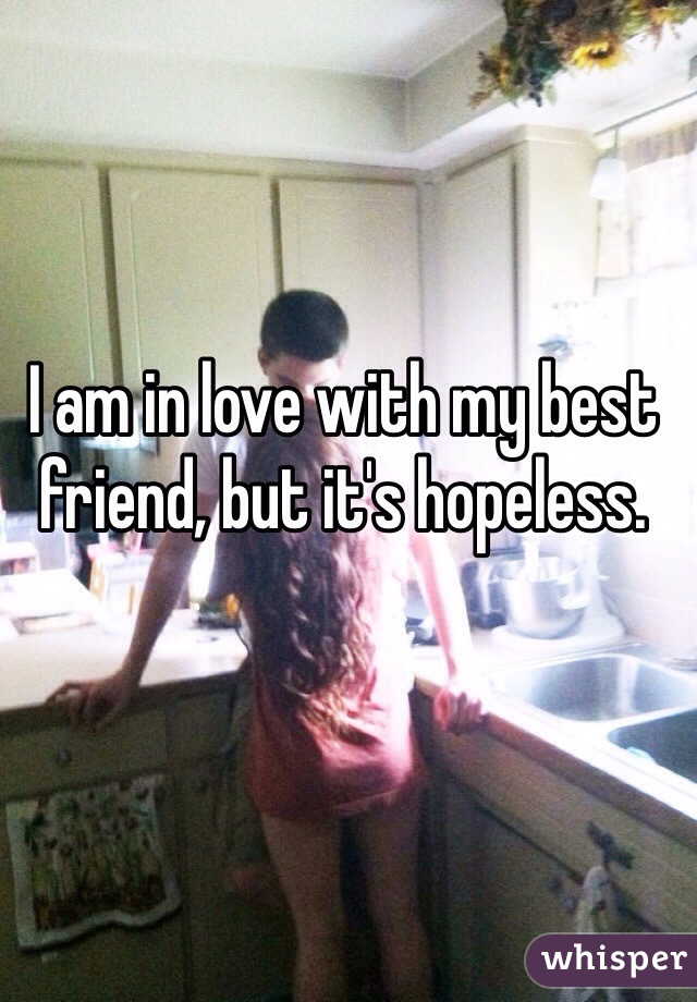I am in love with my best friend, but it's hopeless.