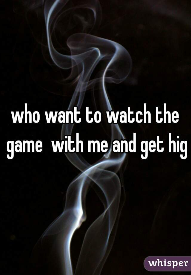 who want to watch the game  with me and get high