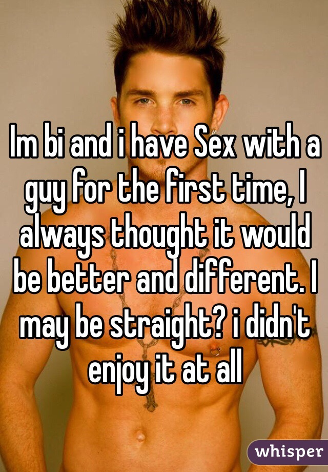 Im bi and i have Sex with a guy for the first time, I always thought it would be better and different. I may be straight? i didn't enjoy it at all