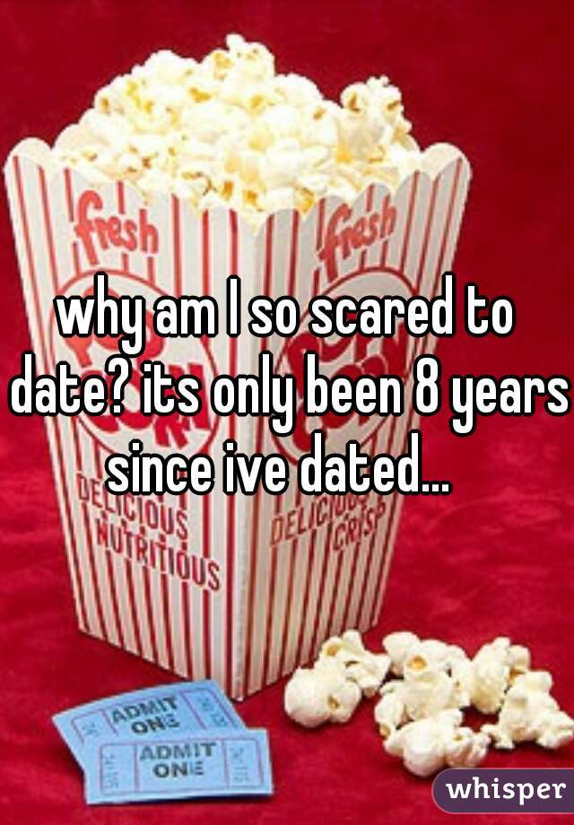 why am I so scared to date? its only been 8 years since ive dated...