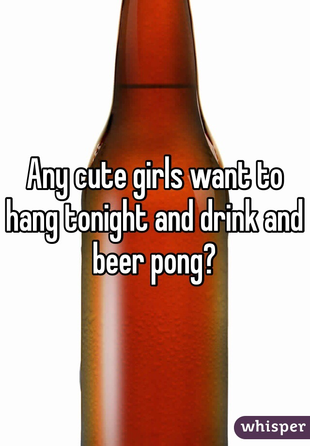 Any cute girls want to hang tonight and drink and beer pong?