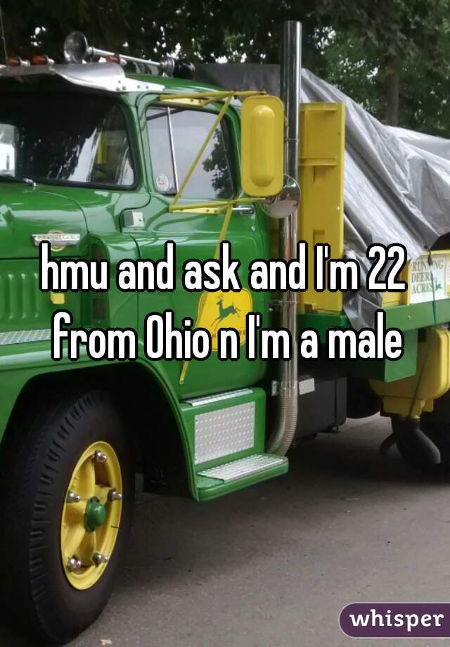 hmu and ask and I'm 22 from Ohio n I'm a male