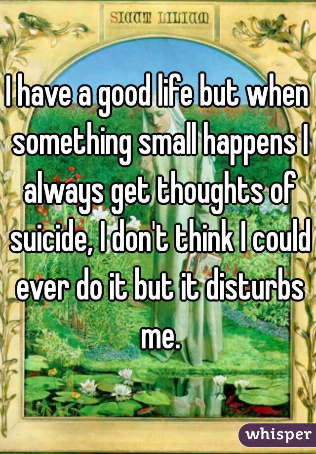 I have a good life but when something small happens I always get thoughts of suicide, I don't think I could ever do it but it disturbs me.