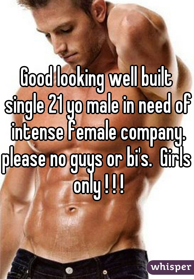 Good looking well built single 21 yo male in need of intense female company.  please no guys or bi's.  Girls only ! ! !