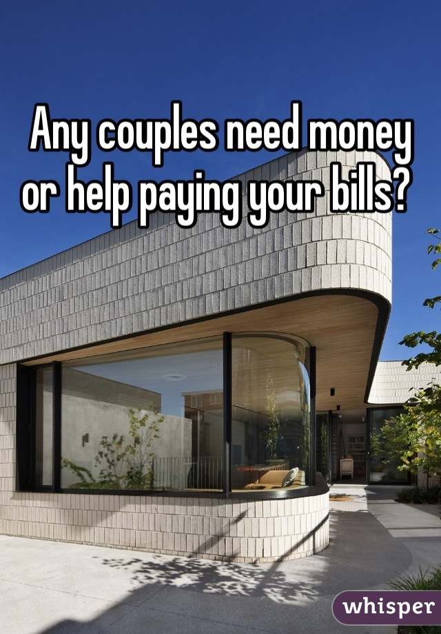 Any couples need money or help paying your bills?
