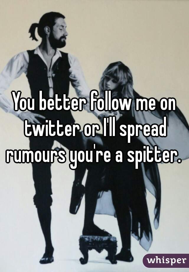 You better follow me on twitter or I'll spread rumours you're a spitter.