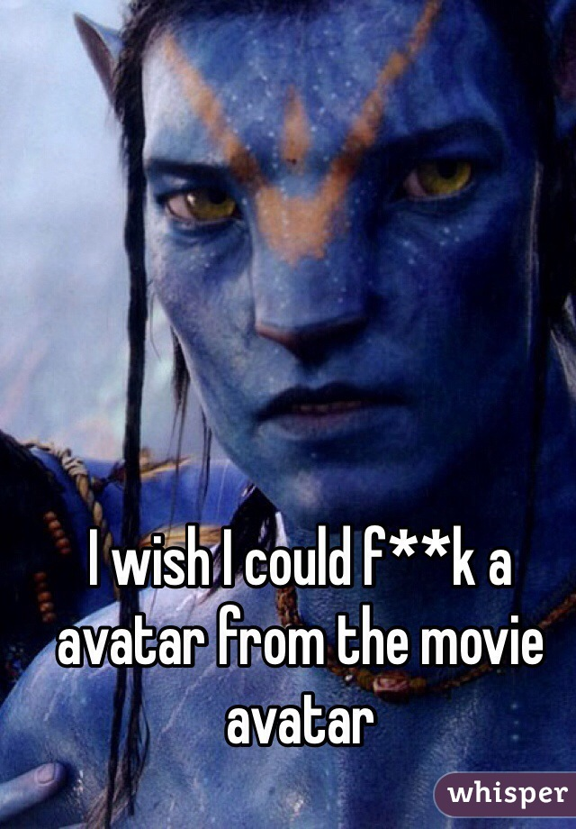 I wish I could f**k a avatar from the movie avatar