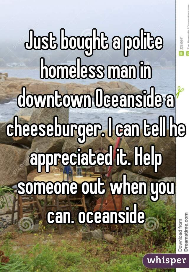 Just bought a polite homeless man in downtown Oceanside a cheeseburger. I can tell he appreciated it. Help someone out when you can. oceanside