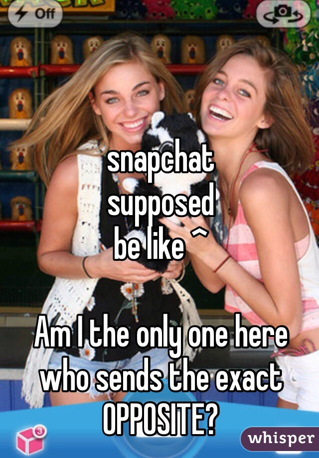 snapchat  supposed  be like ^  Am I the only one here who sends the exact OPPOSITE?
