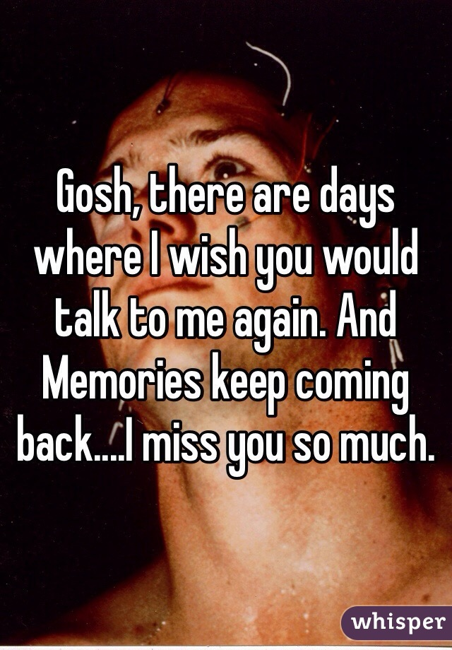 Gosh, there are days where I wish you would talk to me again. And Memories keep coming back....I miss you so much.