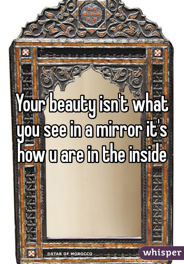 Your beauty isn't what you see in a mirror it's how u are in the inside
