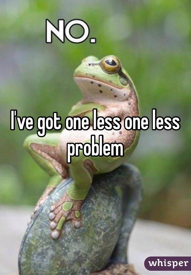 I've got one less one less problem