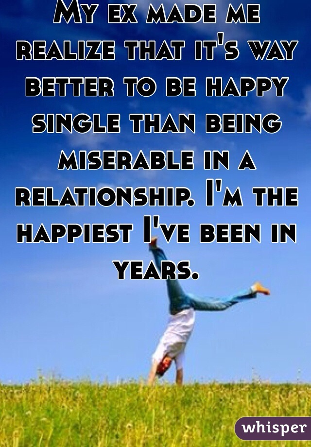 My ex made me realize that it's way better to be happy single than being miserable in a relationship. I'm the happiest I've been in years.
