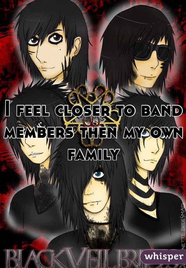 I feel closer to band members then my own family