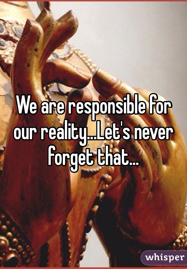 We are responsible for our reality...Let's never forget that...