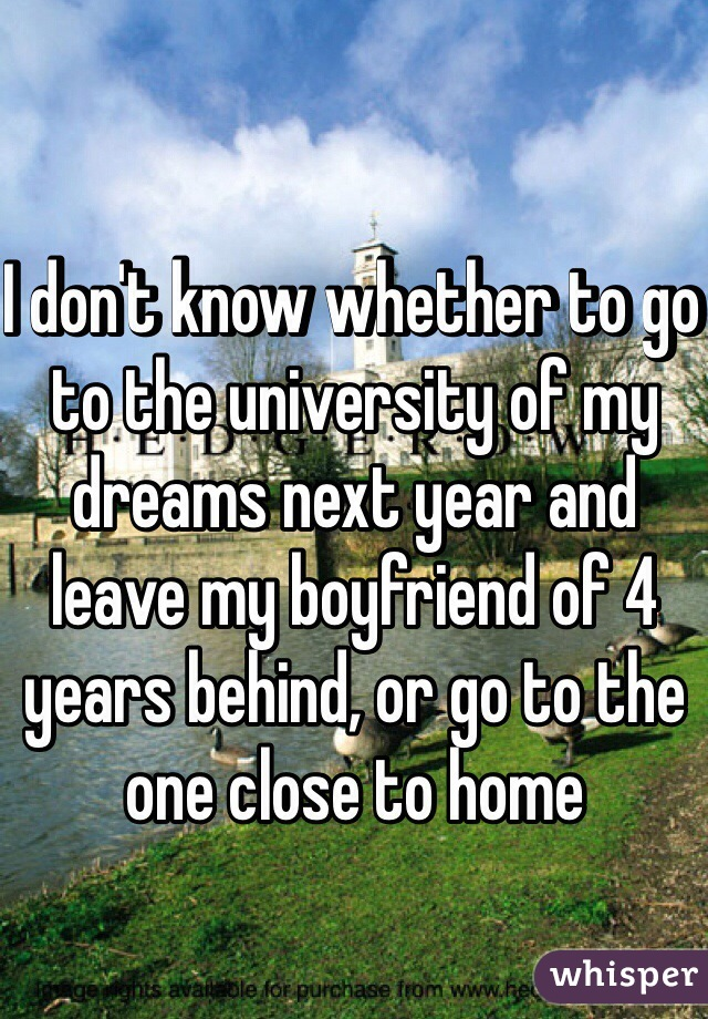 I don't know whether to go to the university of my dreams next year and leave my boyfriend of 4 years behind, or go to the one close to home