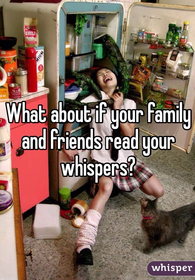 What about if your family and friends read your whispers?