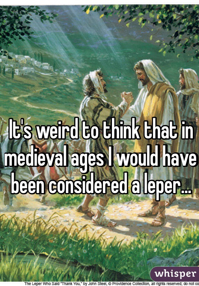 It's weird to think that in medieval ages I would have been considered a leper...