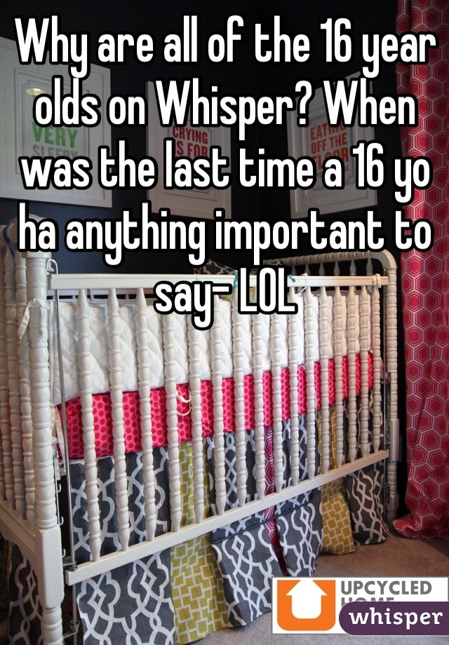 Why are all of the 16 year olds on Whisper? When was the last time a 16 yo ha anything important to say- LOL