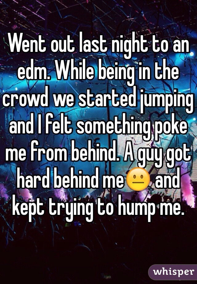 Went out last night to an edm. While being in the crowd we started jumping and I felt something poke me from behind. A guy got hard behind me😐 and kept trying to hump me.