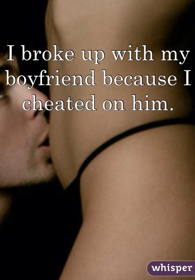 I broke up with my boyfriend because I cheated on him.