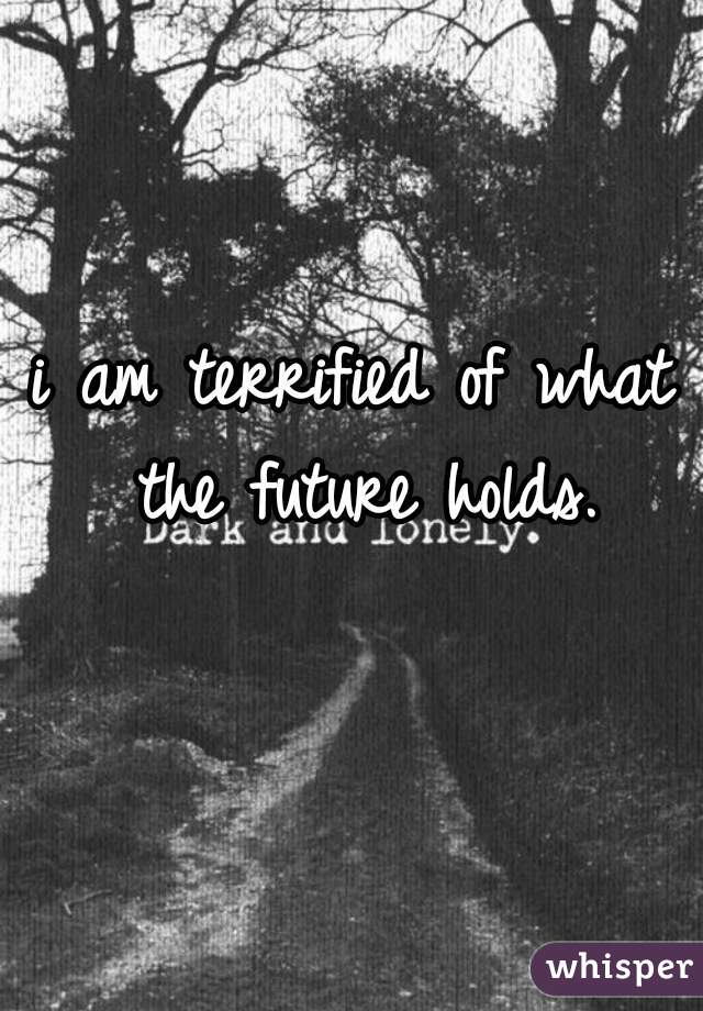 i am terrified of what the future holds.
