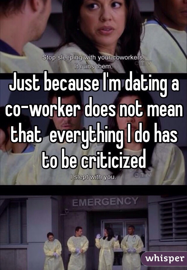 Just because I'm dating a co-worker does not mean that  everything I do has to be criticized