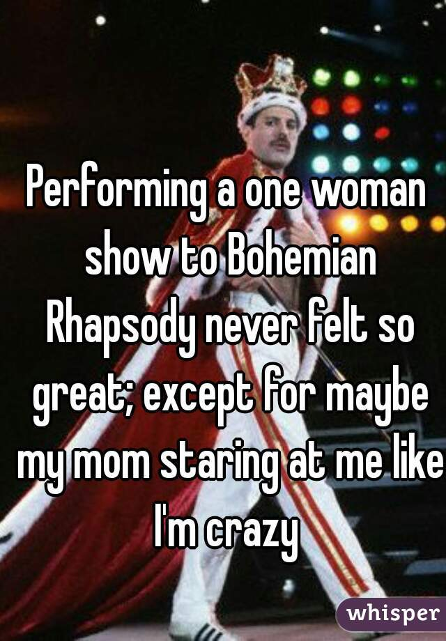 Performing a one woman show to Bohemian Rhapsody never felt so great; except for maybe my mom staring at me like I'm crazy