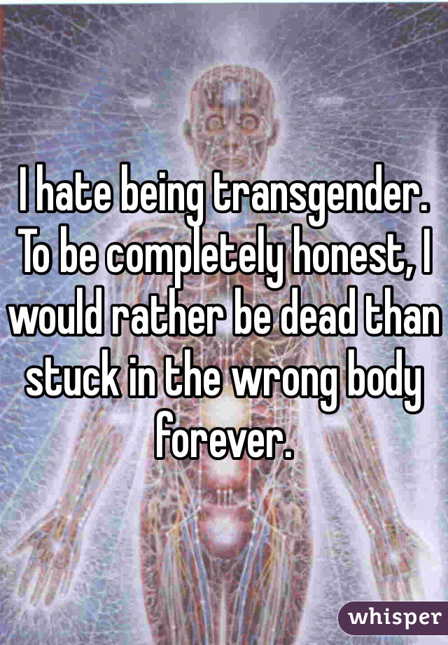 I hate being transgender.  To be completely honest, I would rather be dead than stuck in the wrong body forever.