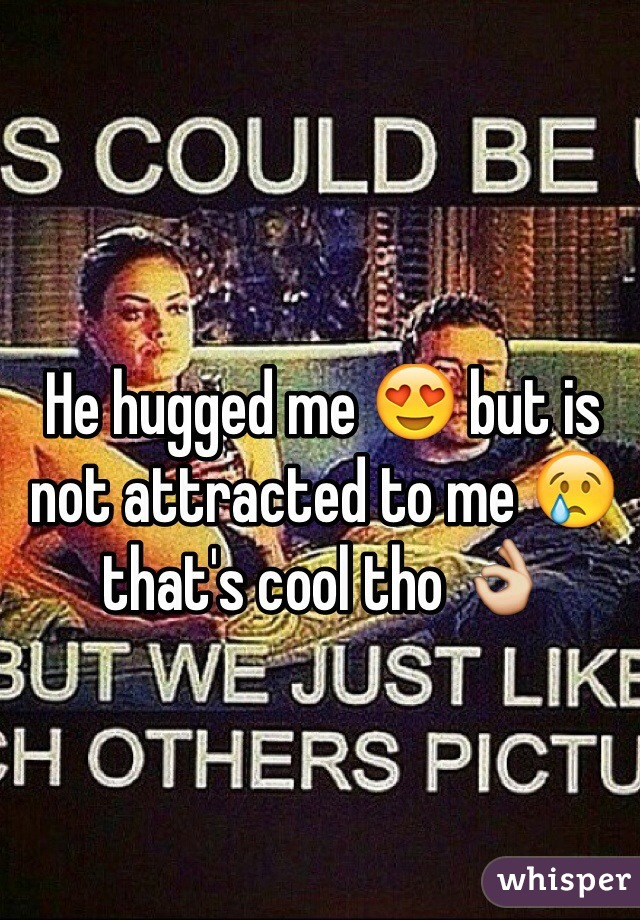 He hugged me 😍 but is not attracted to me 😢 that's cool tho 👌