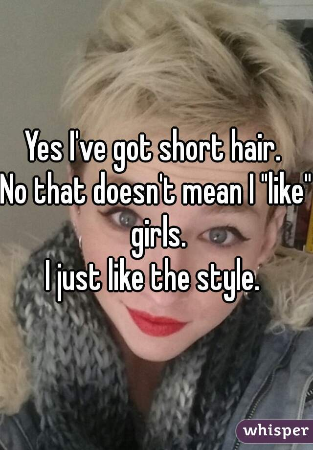 "Yes I've got short hair.  No that doesn't mean I ""like"" girls. I just like the style."