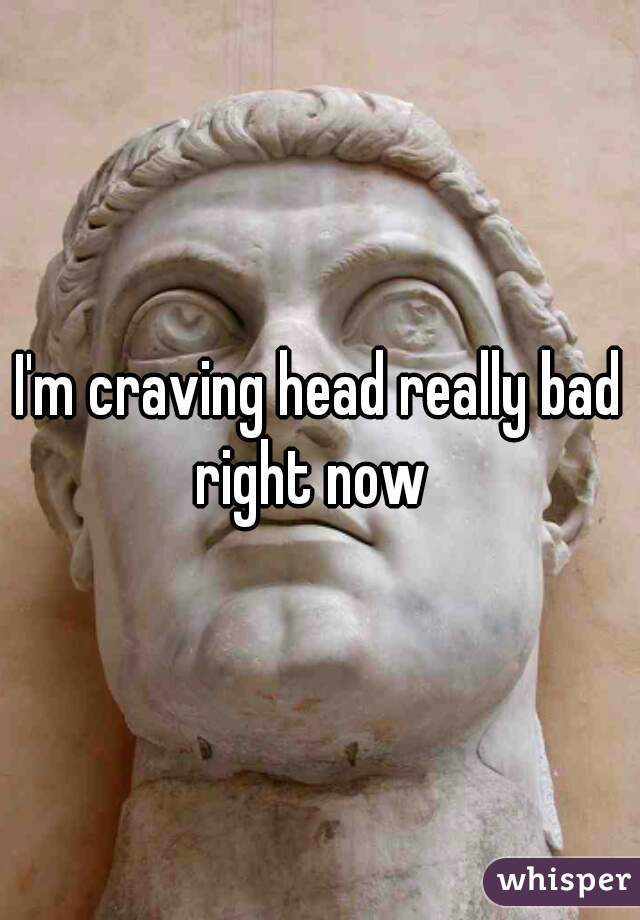 I'm craving head really bad right now