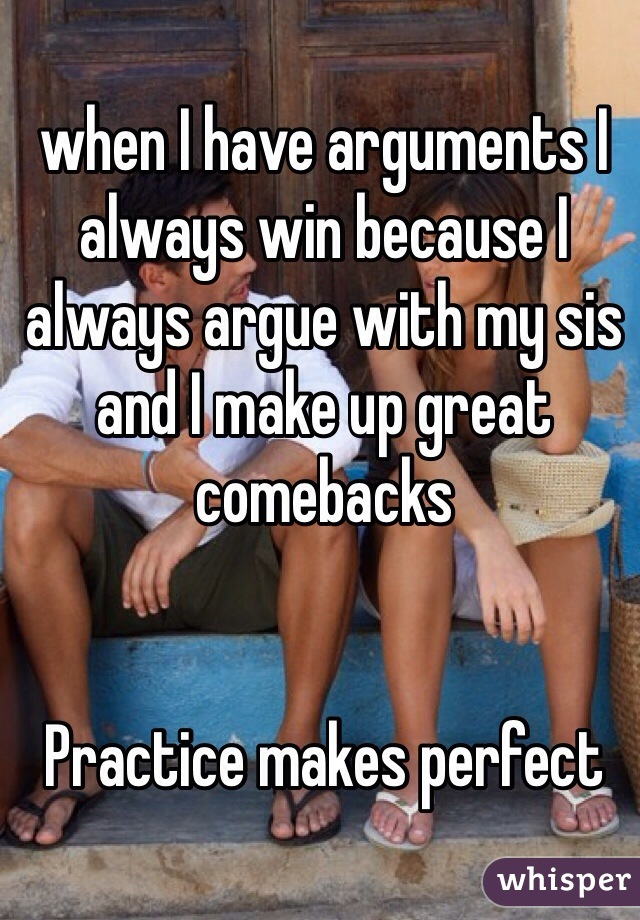 when I have arguments I always win because I always argue with my sis and I make up great comebacks   Practice makes perfect