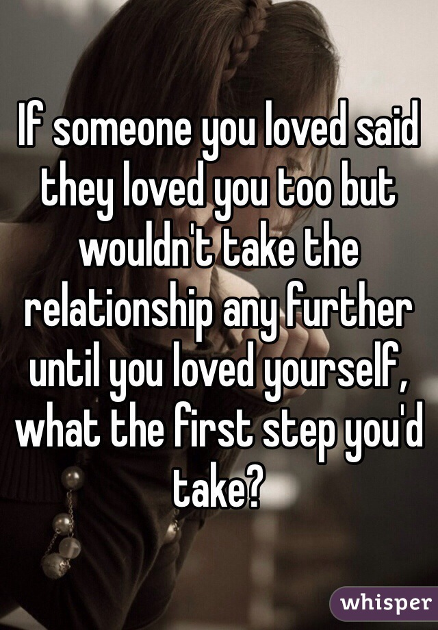 If someone you loved said they loved you too but wouldn't take the relationship any further until you loved yourself, what the first step you'd take?