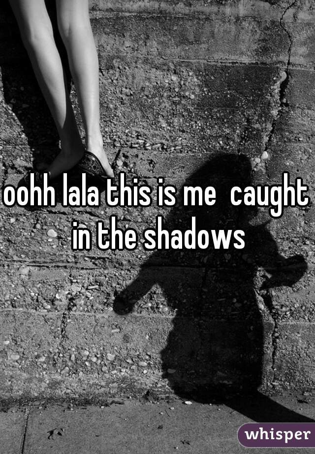 oohh lala this is me  caught in the shadows