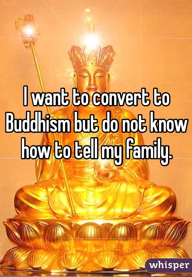 I want to convert to Buddhism but do not know how to tell my family.